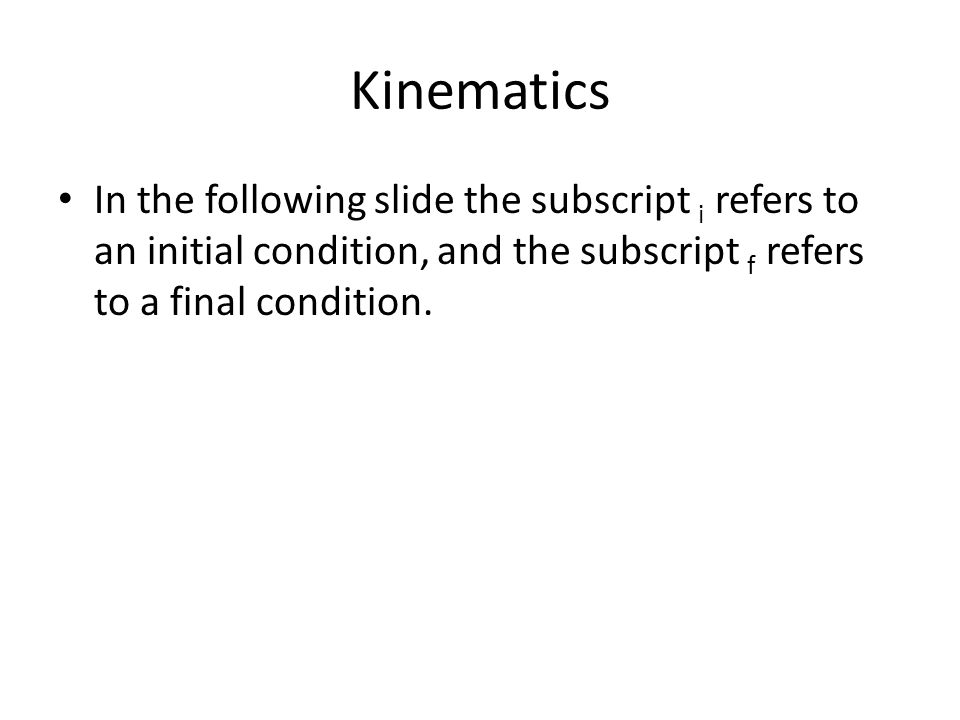 Kinematics In the following slide the subscript i refers to an initial condition, and the subscript f refers to a final condition.