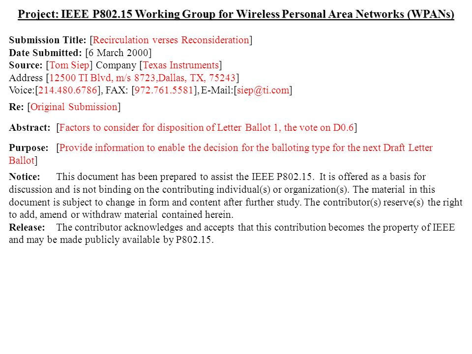 doc.: IEEE /072r1 Submission March 2000 Tom Siep, Texas InstrumentsSlide 1 Project: IEEE P Working Group for Wireless Personal Area Networks (WPANs) Submission Title: [Recirculation verses Reconsideration] Date Submitted: [6 March 2000] Source: [Tom Siep] Company [Texas Instruments] Address [12500 TI Blvd, m/s 8723,Dallas, TX, 75243] Voice:[ ], FAX: [ ], Re: [Original Submission] Abstract:[Factors to consider for disposition of Letter Ballot 1, the vote on D0.6] Purpose:[Provide information to enable the decision for the balloting type for the next Draft Letter Ballot] Notice:This document has been prepared to assist the IEEE P