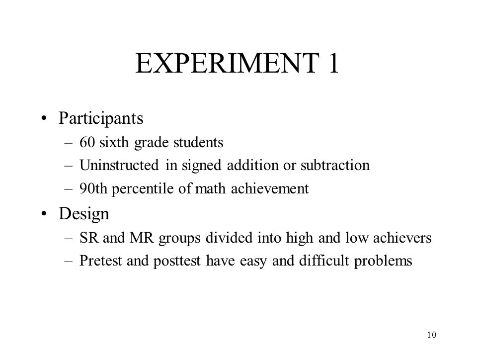 10 EXPERIMENT 1 Participants –60 sixth grade students –Uninstructed in signed addition or subtraction –90th percentile of math achievement Design –SR and MR groups divided into high and low achievers –Pretest and posttest have easy and difficult problems