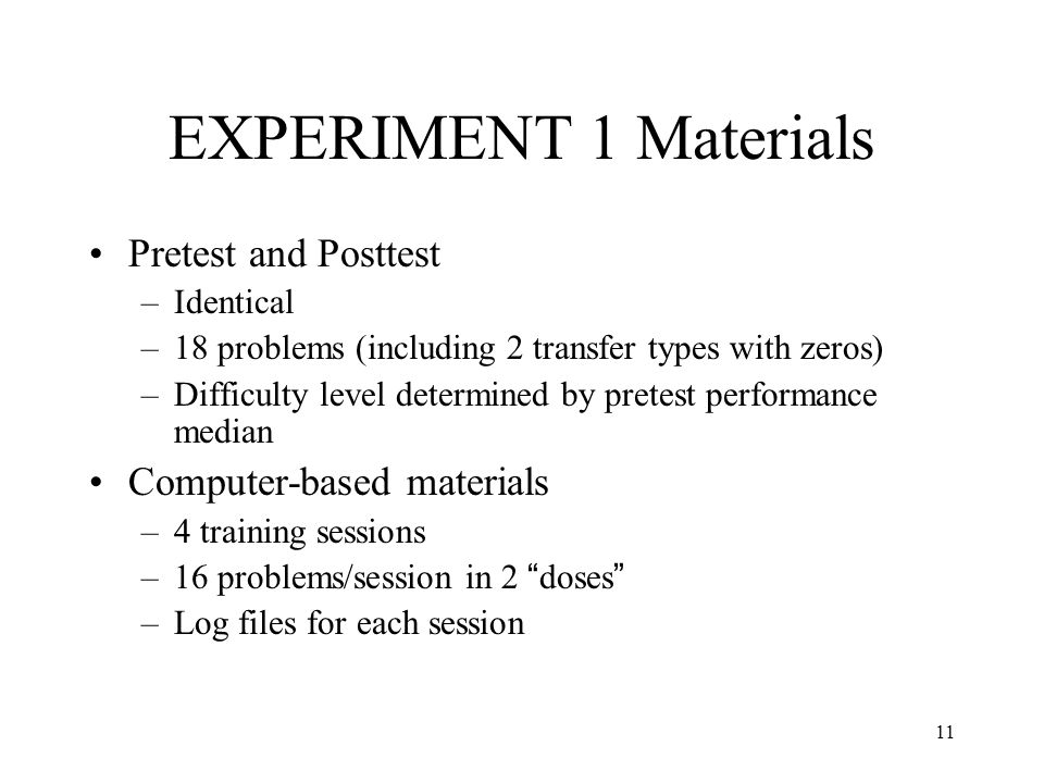 11 EXPERIMENT 1 Materials Pretest and Posttest –Identical –18 problems (including 2 transfer types with zeros) –Difficulty level determined by pretest performance median Computer-based materials –4 training sessions –16 problems/session in 2 doses –Log files for each session