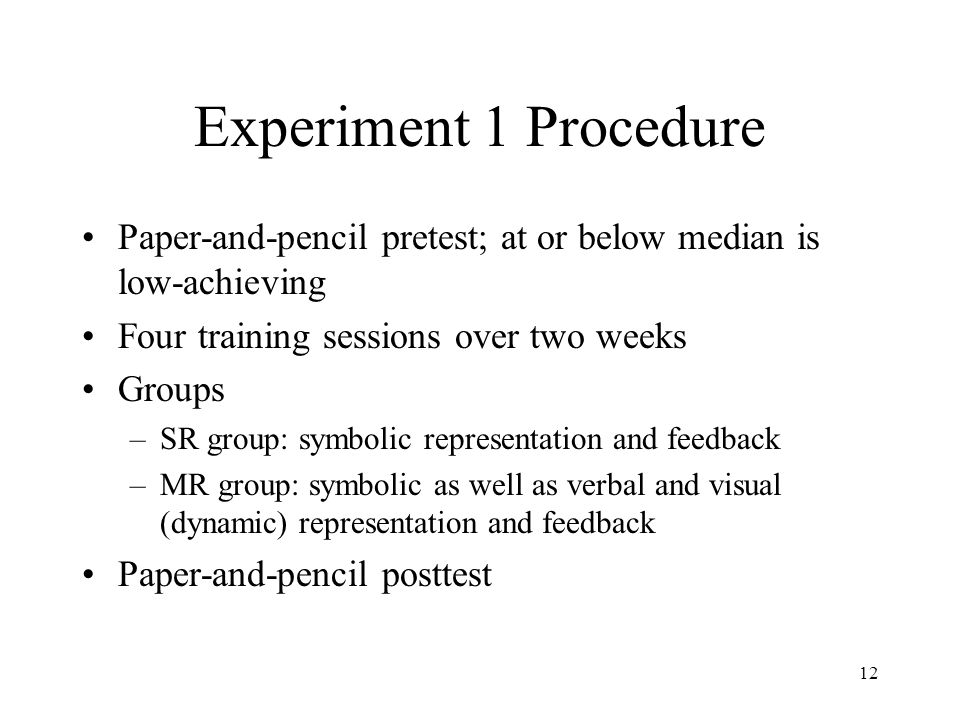 12 Experiment 1 Procedure Paper-and-pencil pretest; at or below median is low-achieving Four training sessions over two weeks Groups –SR group: symbolic representation and feedback –MR group: symbolic as well as verbal and visual (dynamic) representation and feedback Paper-and-pencil posttest