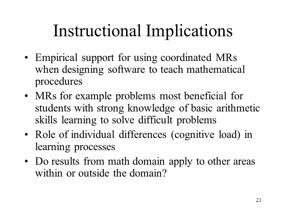 21 Instructional Implications Empirical support for using coordinated MRs when designing software to teach mathematical procedures MRs for example problems most beneficial for students with strong knowledge of basic arithmetic skills learning to solve difficult problems Role of individual differences (cognitive load) in learning processes Do results from math domain apply to other areas within or outside the domain