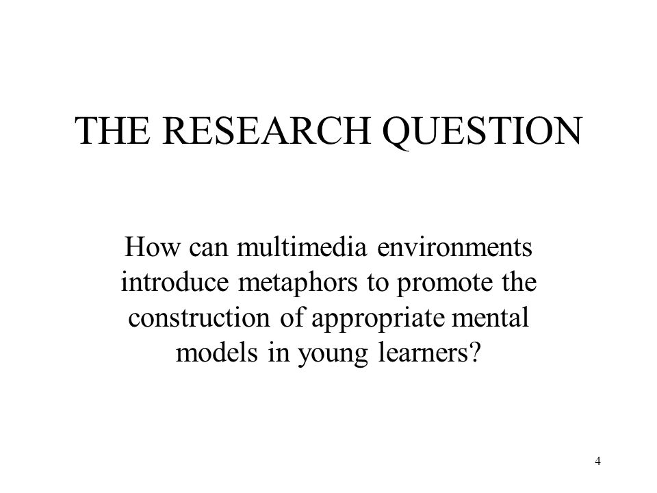 4 THE RESEARCH QUESTION How can multimedia environments introduce metaphors to promote the construction of appropriate mental models in young learners