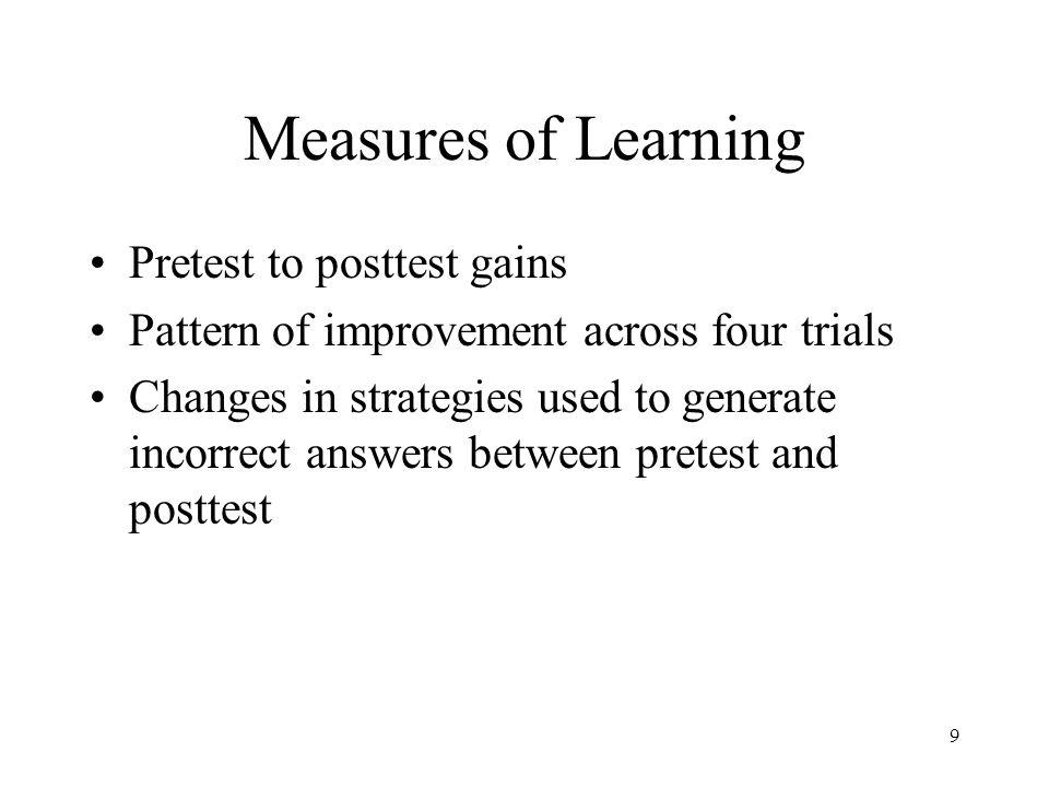 9 Measures of Learning Pretest to posttest gains Pattern of improvement across four trials Changes in strategies used to generate incorrect answers between pretest and posttest
