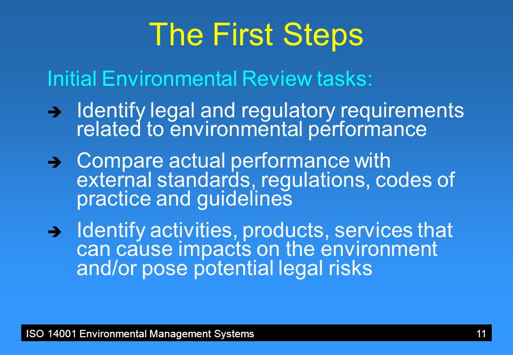 ISO 14001 Environmental Management Systems 11 The First Steps Initial Environmental Review tasks:  Identify legal and regulatory requirements related to environmental performance  Compare actual performance with external standards, regulations, codes of practice and guidelines  Identify activities, products, services that can cause impacts on the environment and/or pose potential legal risks