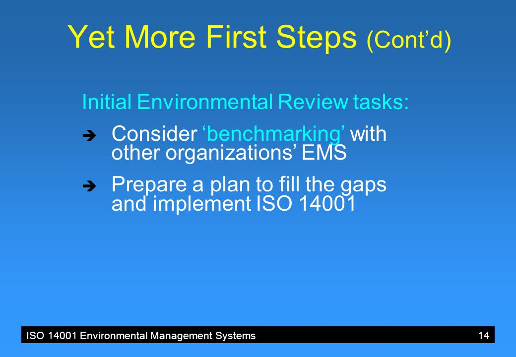 ISO 14001 Environmental Management Systems 14 Yet More First Steps (Cont'd) Initial Environmental Review tasks:  Consider 'benchmarking' with other organizations' EMS  Prepare a plan to fill the gaps and implement ISO 14001