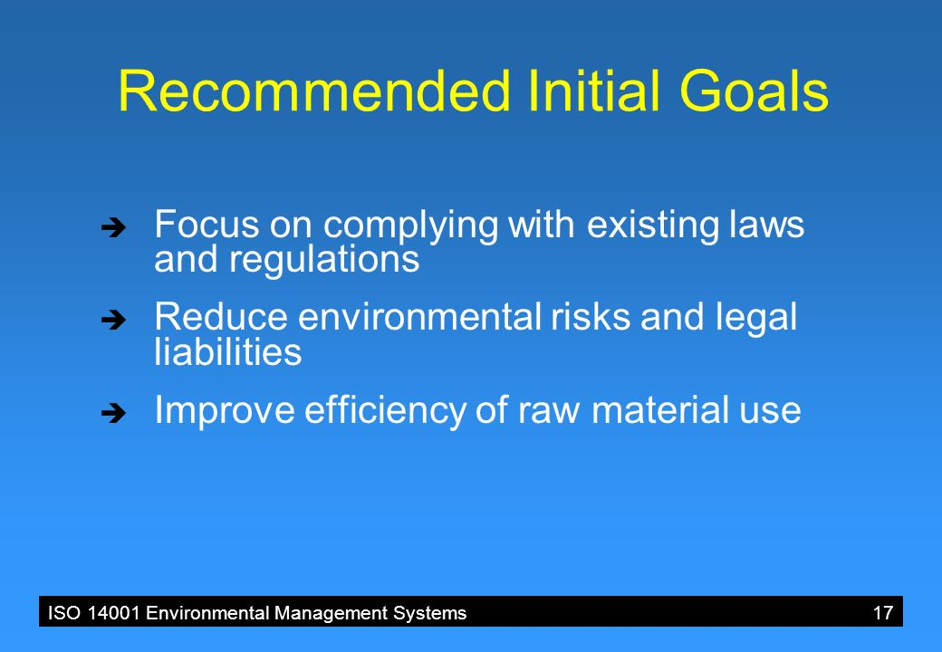 ISO 14001 Environmental Management Systems 17 Recommended Initial Goals  Focus on complying with existing laws and regulations  Reduce environmental risks and legal liabilities  Improve efficiency of raw material use