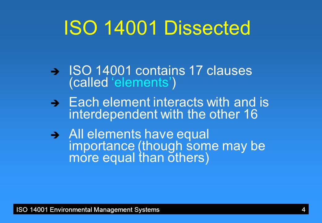 ISO 14001 Environmental Management Systems 4 ISO 14001 Dissected  ISO 14001 contains 17 clauses (called 'elements')  Each element interacts with and is interdependent with the other 16  All elements have equal importance (though some may be more equal than others)