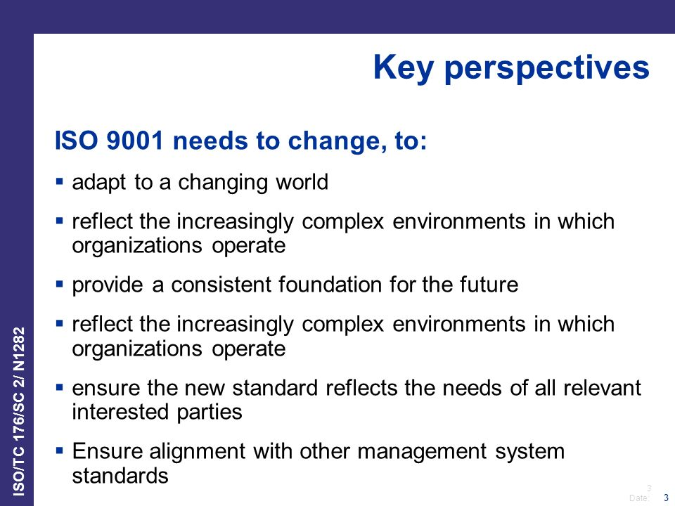 3 Date: ISO/TC 176/SC 2/ N1282 3 Key perspectives ISO 9001 needs to change, to:  adapt to a changing world  reflect the increasingly complex environments in which organizations operate  provide a consistent foundation for the future  reflect the increasingly complex environments in which organizations operate  ensure the new standard reflects the needs of all relevant interested parties  Ensure alignment with other management system standards