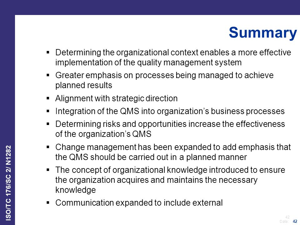 42 Date: ISO/TC 176/SC 2/ N1282 42 Summary  Determining the organizational context enables a more effective implementation of the quality management system  Greater emphasis on processes being managed to achieve planned results  Alignment with strategic direction  Integration of the QMS into organization's business processes  Determining risks and opportunities increase the effectiveness of the organization's QMS  Change management has been expanded to add emphasis that the QMS should be carried out in a planned manner  The concept of organizational knowledge introduced to ensure the organization acquires and maintains the necessary knowledge  Communication expanded to include external