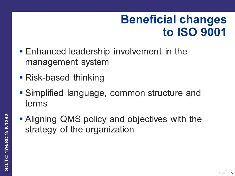 5 Date: ISO/TC 176/SC 2/ N1282 5 Beneficial changes to ISO 9001  Enhanced leadership involvement in the management system  Risk-based thinking  Simplified language, common structure and terms  Aligning QMS policy and objectives with the strategy of the organization
