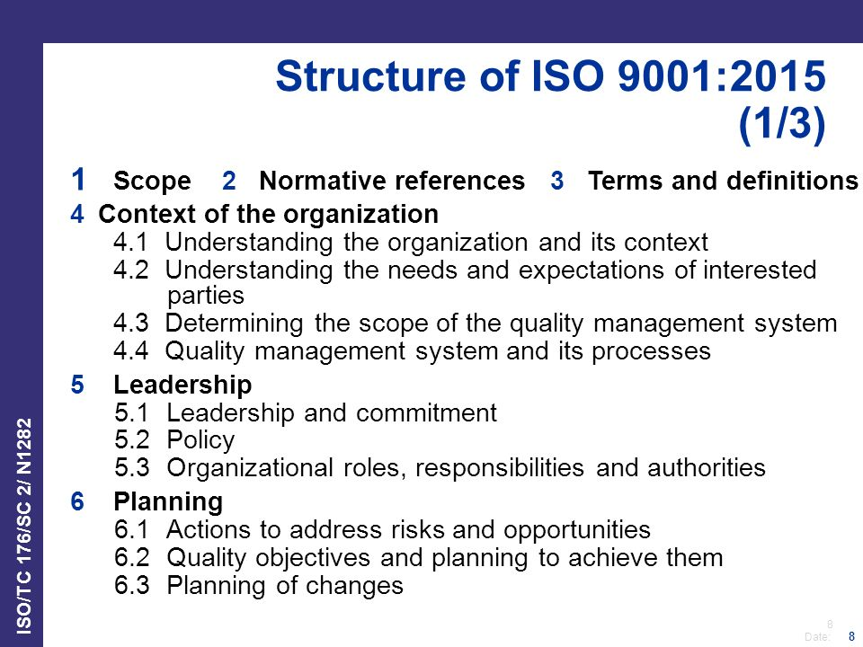 8 Date: ISO/TC 176/SC 2/ N1282 8 Structure of ISO 9001:2015 (1/3) 1 Scope 2 Normative references 3 Terms and definitions 4Context of the organization 4.1 Understanding the organization and its context 4.2 Understanding the needs and expectations of interested parties 4.3 Determining the scope of the quality management system 4.4 Quality management system and its processes 5Leadership 5.1Leadership and commitment 5.2 Policy 5.3Organizational roles, responsibilities and authorities 6Planning 6.1Actions to address risks and opportunities 6.2Quality objectives and planning to achieve them 6.3Planning of changes