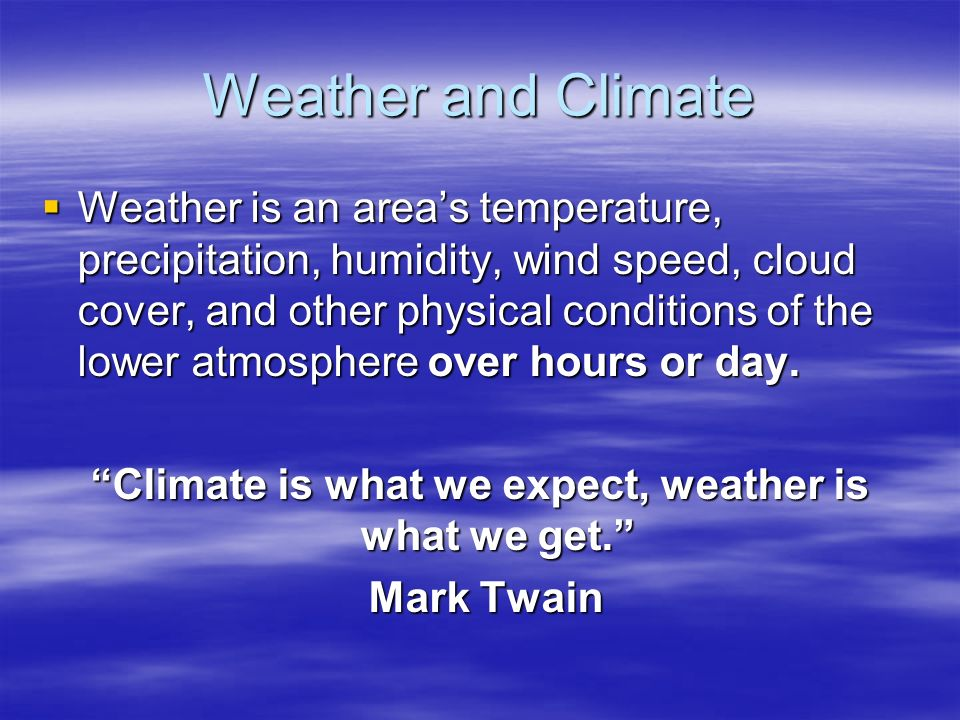 Weather and Climate  Weather is an area's temperature, precipitation, humidity, wind speed, cloud cover, and other physical conditions of the lower atmosphere over hours or day.