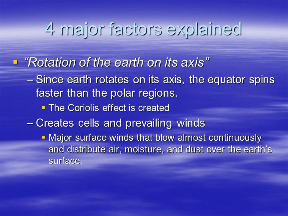 4 major factors explained  Rotation of the earth on its axis –Since earth rotates on its axis, the equator spins faster than the polar regions.
