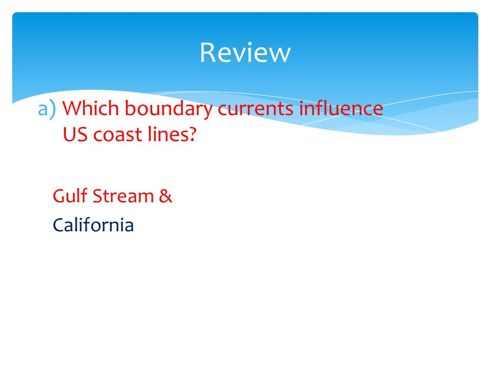 a)Which boundary currents influence US coast lines Gulf Stream & California Review