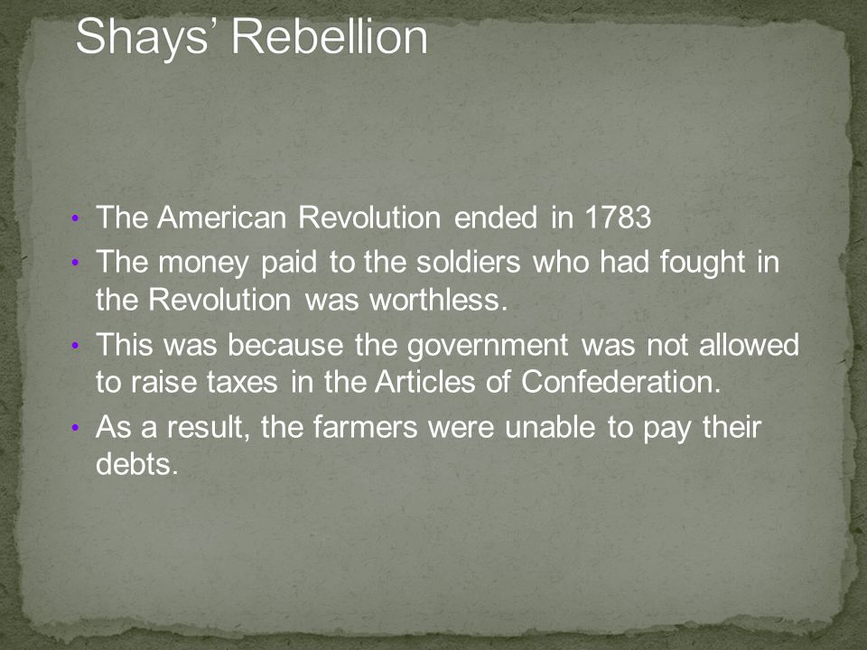 The American Revolution ended in 1783 The money paid to the soldiers who had fought in the Revolution was worthless.
