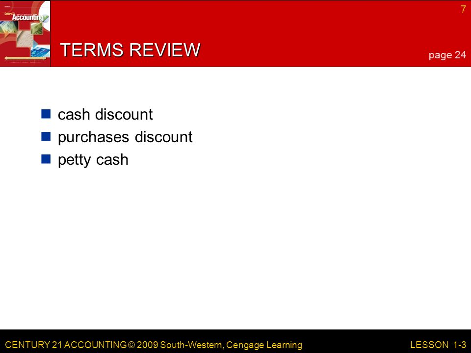 CENTURY 21 ACCOUNTING © 2009 South-Western, Cengage Learning 7 LESSON 1-3 TERMS REVIEW cash discount purchases discount petty cash page 24