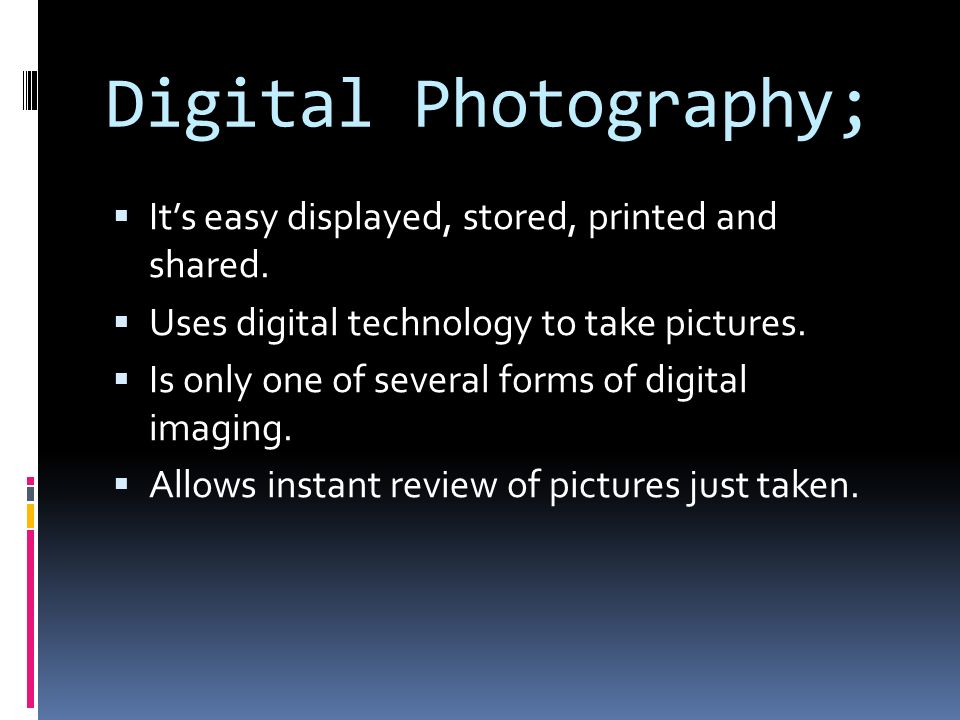 Digital Photography;  It's easy displayed, stored, printed and shared.