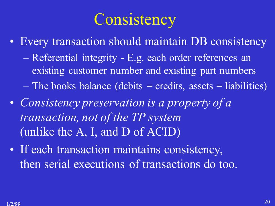 1/2/99 20 Consistency Every transaction should maintain DB consistency –Referential integrity - E.g.