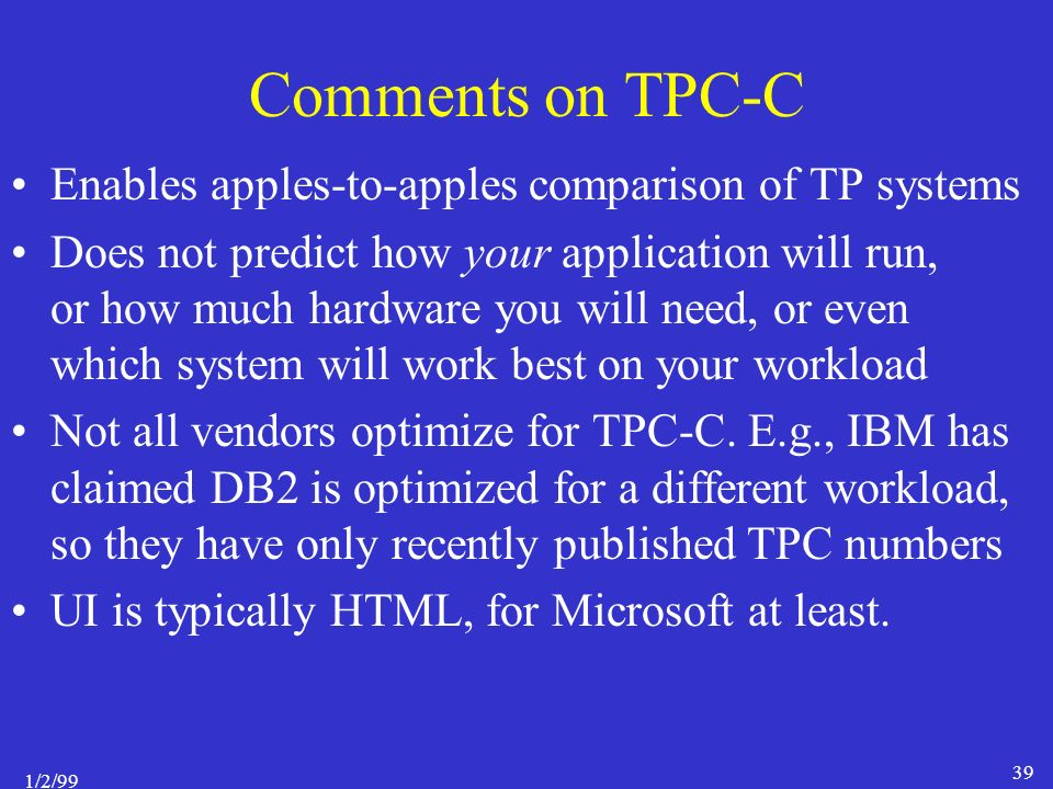 1/2/99 39 Comments on TPC-C Enables apples-to-apples comparison of TP systems Does not predict how your application will run, or how much hardware you will need, or even which system will work best on your workload Not all vendors optimize for TPC-C.