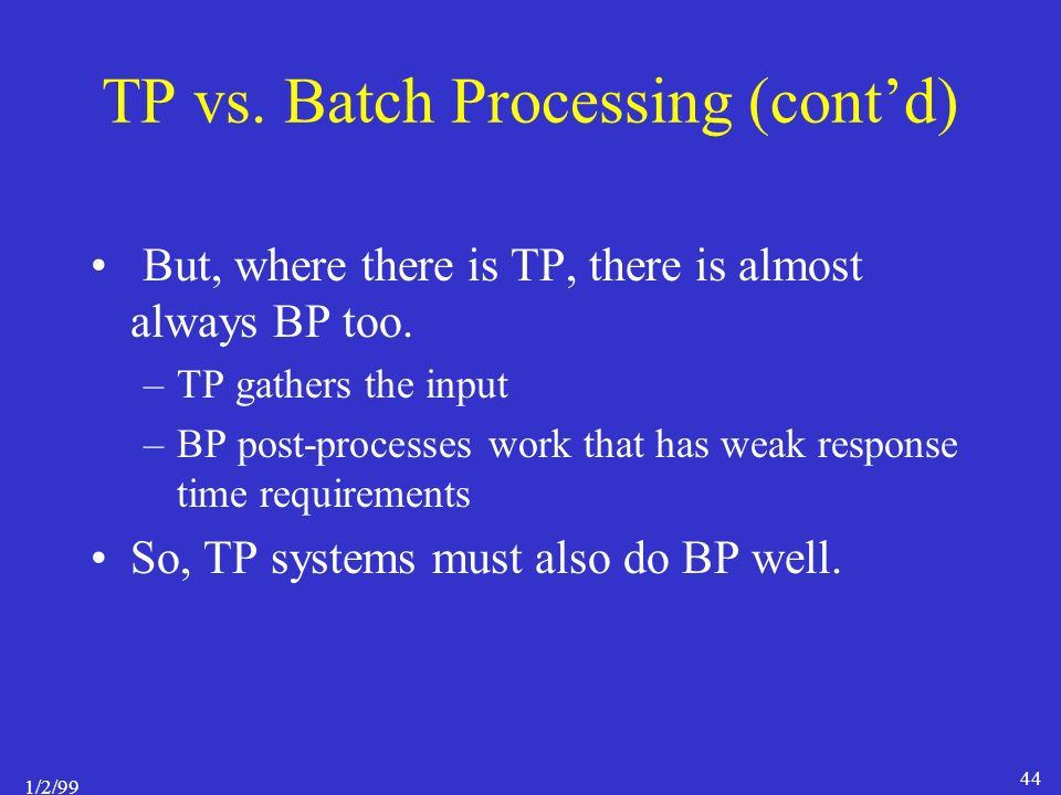 1/2/99 44 TP vs. Batch Processing (cont'd) But, where there is TP, there is almost always BP too.
