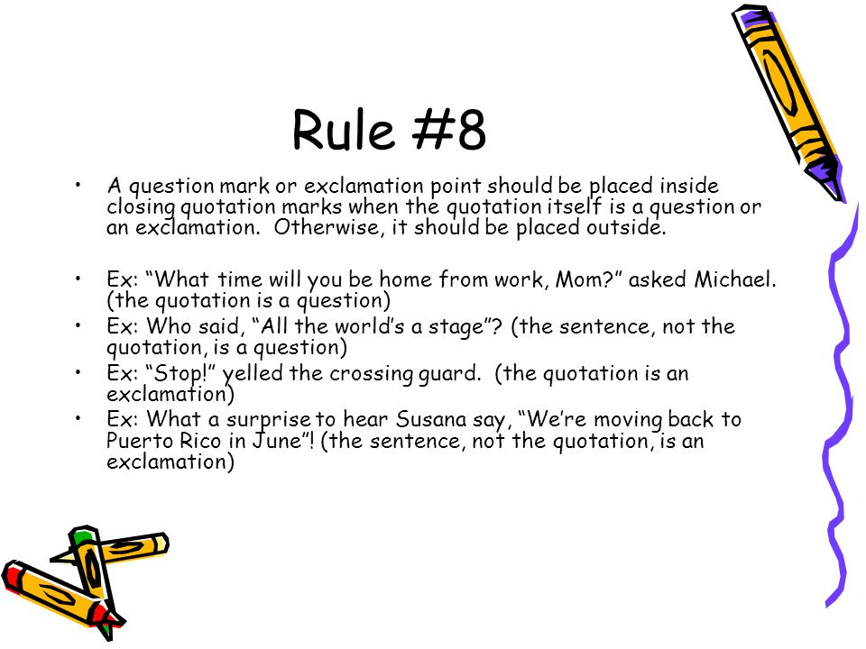 Rule #8 A question mark or exclamation point should be placed inside closing quotation marks when the quotation itself is a question or an exclamation.