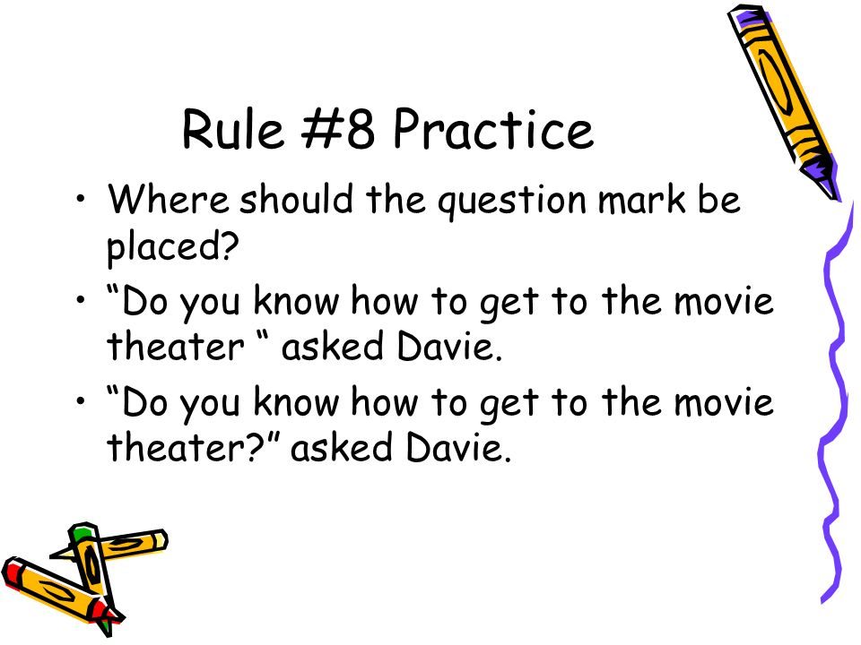 Rule #8 Practice Where should the question mark be placed.