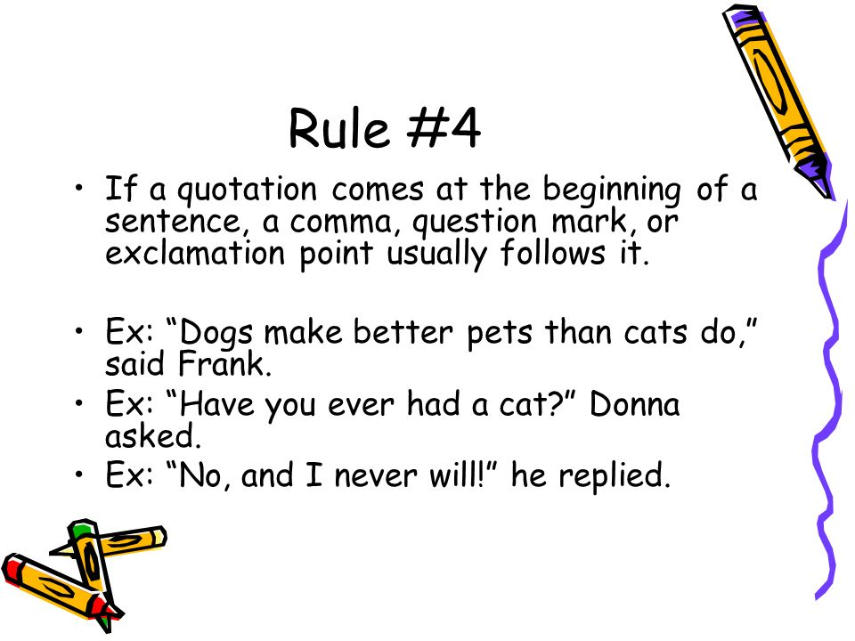 Rule #4 If a quotation comes at the beginning of a sentence, a comma, question mark, or exclamation point usually follows it.
