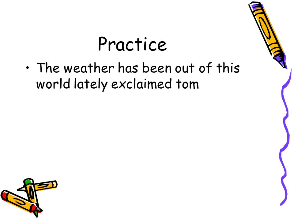 Practice The weather has been out of this world lately exclaimed tom