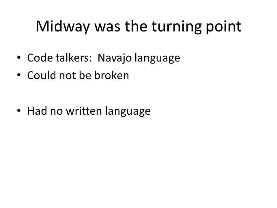 Midway was the turning point Code talkers: Navajo language Could not be broken Had no written language