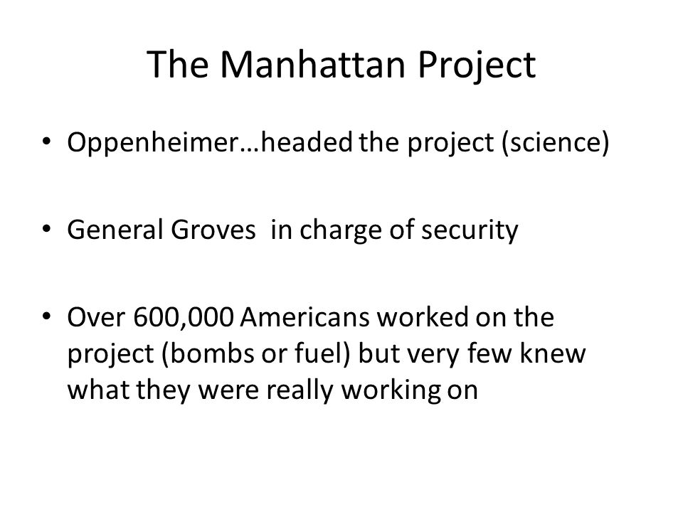 The Manhattan Project Oppenheimer…headed the project (science) General Groves in charge of security Over 600,000 Americans worked on the project (bombs or fuel) but very few knew what they were really working on