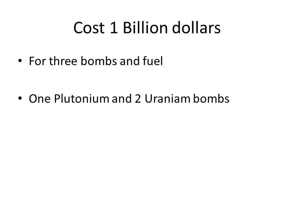 Cost 1 Billion dollars For three bombs and fuel One Plutonium and 2 Uraniam bombs
