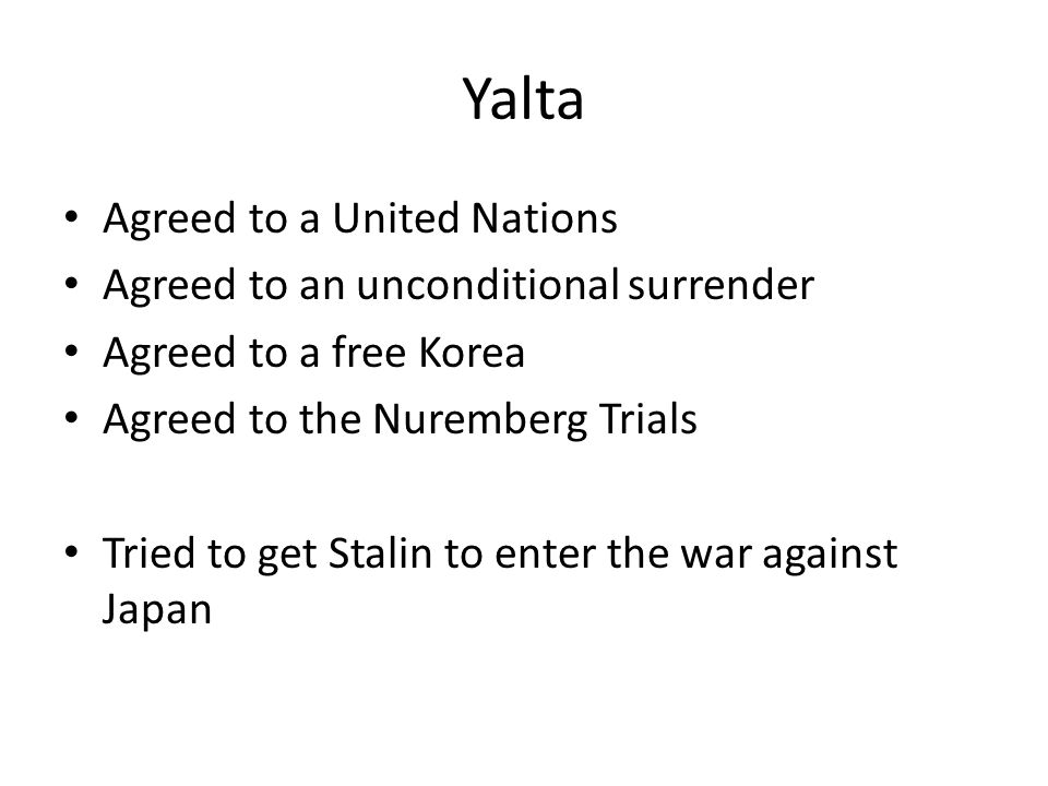 Yalta Agreed to a United Nations Agreed to an unconditional surrender Agreed to a free Korea Agreed to the Nuremberg Trials Tried to get Stalin to enter the war against Japan
