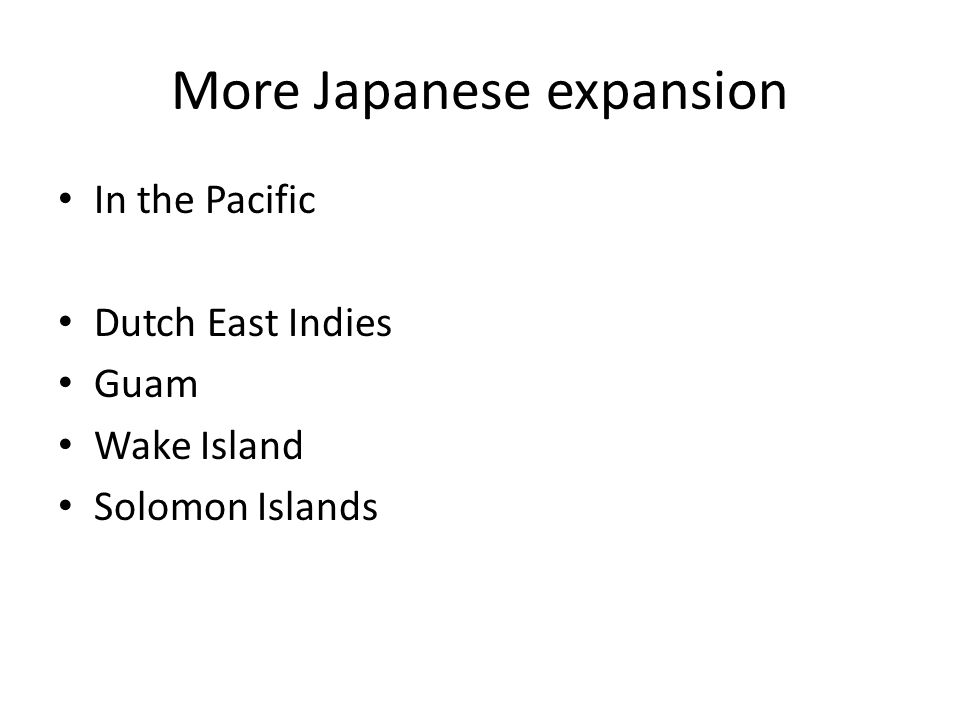 More Japanese expansion In the Pacific Dutch East Indies Guam Wake Island Solomon Islands