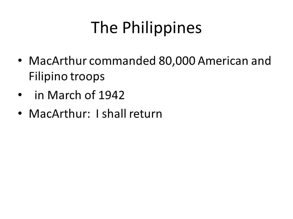 The Philippines MacArthur commanded 80,000 American and Filipino troops in March of 1942 MacArthur: I shall return