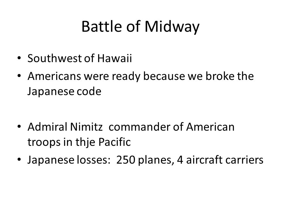 Battle of Midway Southwest of Hawaii Americans were ready because we broke the Japanese code Admiral Nimitz commander of American troops in thje Pacific Japanese losses: 250 planes, 4 aircraft carriers