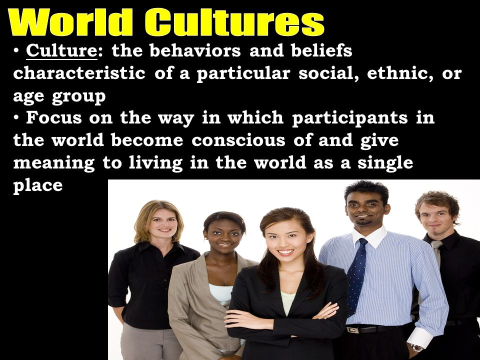Culture: the behaviors and beliefs characteristic of a particular social, ethnic, or age group Focus on the way in which participants in the world bec