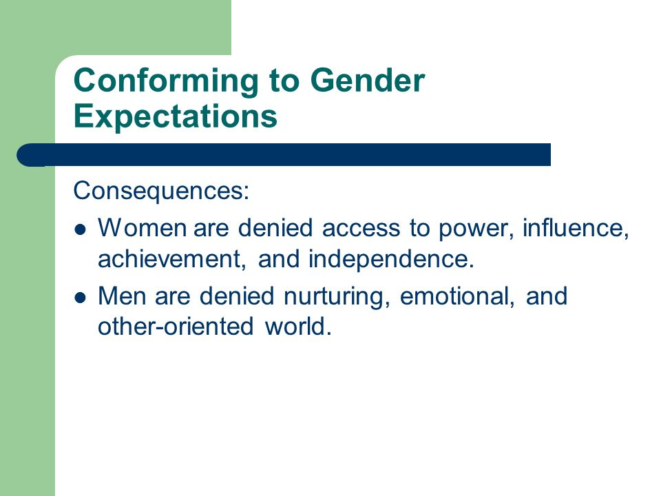Conforming to Gender Expectations Consequences: Women are denied access to power, influence, achievement, and independence.
