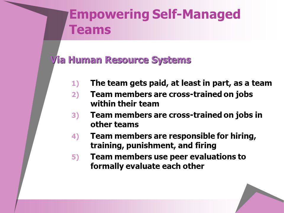 Empowering Self-Managed Teams 1) The team gets paid, at least in part, as a team 2) Team members are cross-trained on jobs within their team 3) Team members are cross-trained on jobs in other teams 4) Team members are responsible for hiring, training, punishment, and firing 5) Team members use peer evaluations to formally evaluate each other Via Human Resource Systems