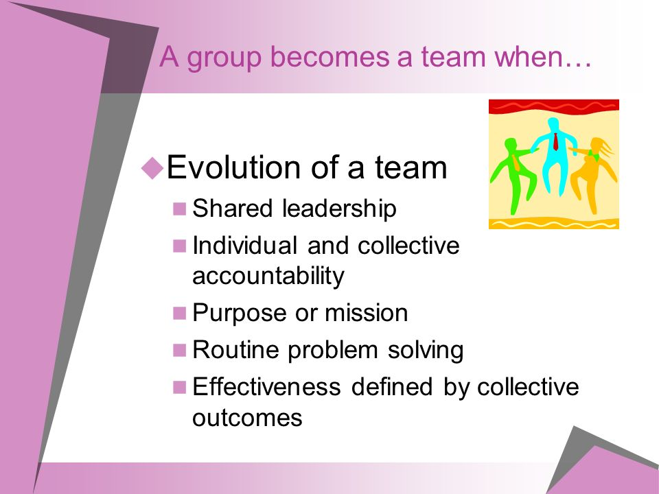 A group becomes a team when…  Evolution of a team Shared leadership Individual and collective accountability Purpose or mission Routine problem solving Effectiveness defined by collective outcomes