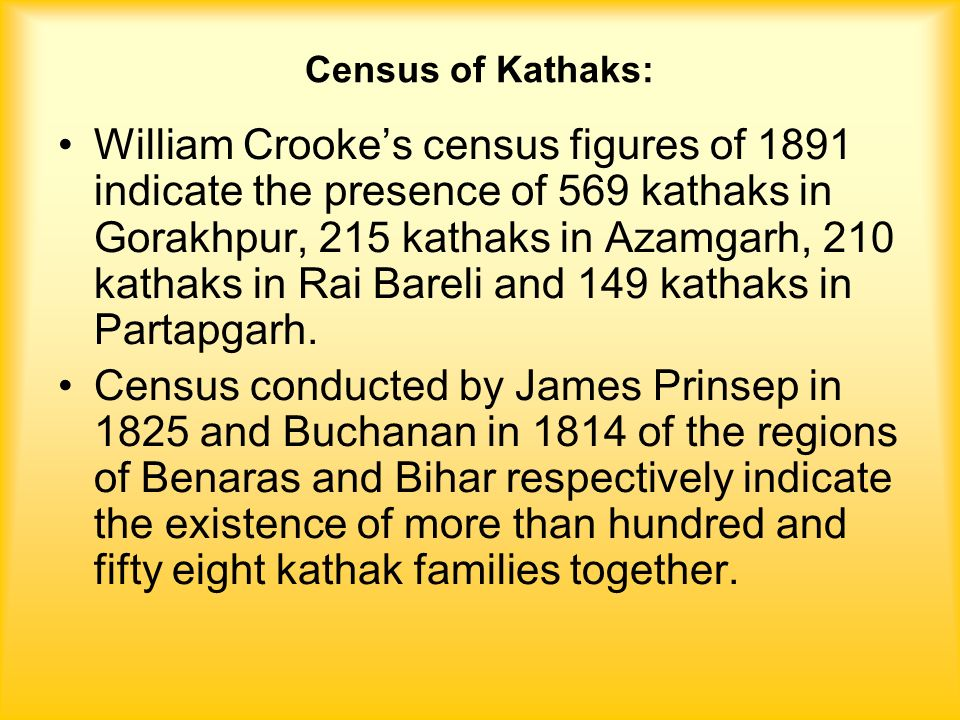 Census of Kathaks: William Crooke's census figures of 1891 indicate the presence of 569 kathaks in Gorakhpur, 215 kathaks in Azamgarh, 210 kathaks in Rai Bareli and 149 kathaks in Partapgarh.