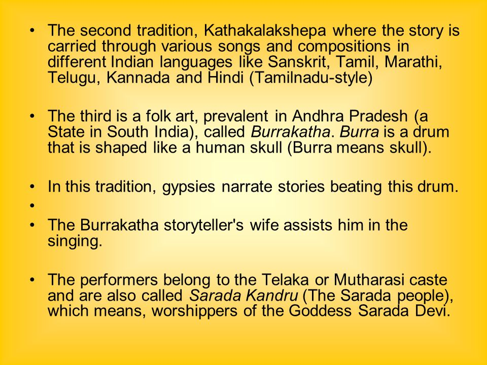 The second tradition, Kathakalakshepa where the story is carried through various songs and compositions in different Indian languages like Sanskrit, Tamil, Marathi, Telugu, Kannada and Hindi (Tamilnadu-style) The third is a folk art, prevalent in Andhra Pradesh (a State in South India), called Burrakatha.
