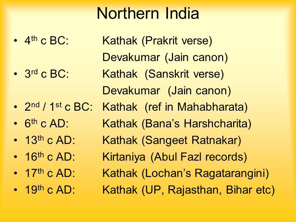 Northern India 4 th c BC: Kathak (Prakrit verse) Devakumar (Jain canon) 3 rd c BC:Kathak (Sanskrit verse) Devakumar (Jain canon) 2 nd / 1 st c BC:Kathak (ref in Mahabharata) 6 th c AD:Kathak (Bana's Harshcharita) 13 th c AD:Kathak (Sangeet Ratnakar) 16 th c AD:Kirtaniya (Abul Fazl records) 17 th c AD:Kathak (Lochan's Ragatarangini) 19 th c AD:Kathak (UP, Rajasthan, Bihar etc)