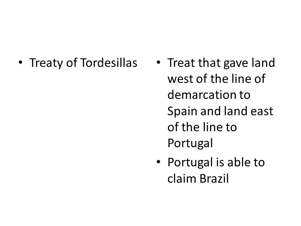 Treaty of Tordesillas Treat that gave land west of the line of demarcation to Spain and land east of the line to Portugal Portugal is able to claim Brazil