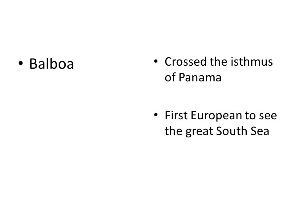 Balboa Crossed the isthmus of Panama First European to see the great South Sea