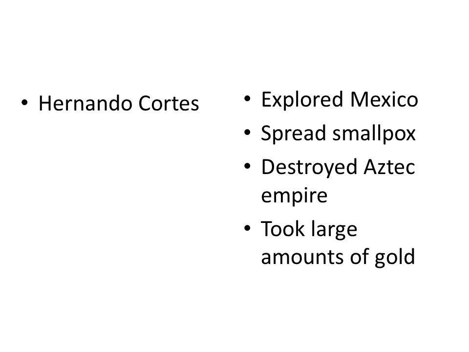 Hernando Cortes Explored Mexico Spread smallpox Destroyed Aztec empire Took large amounts of gold