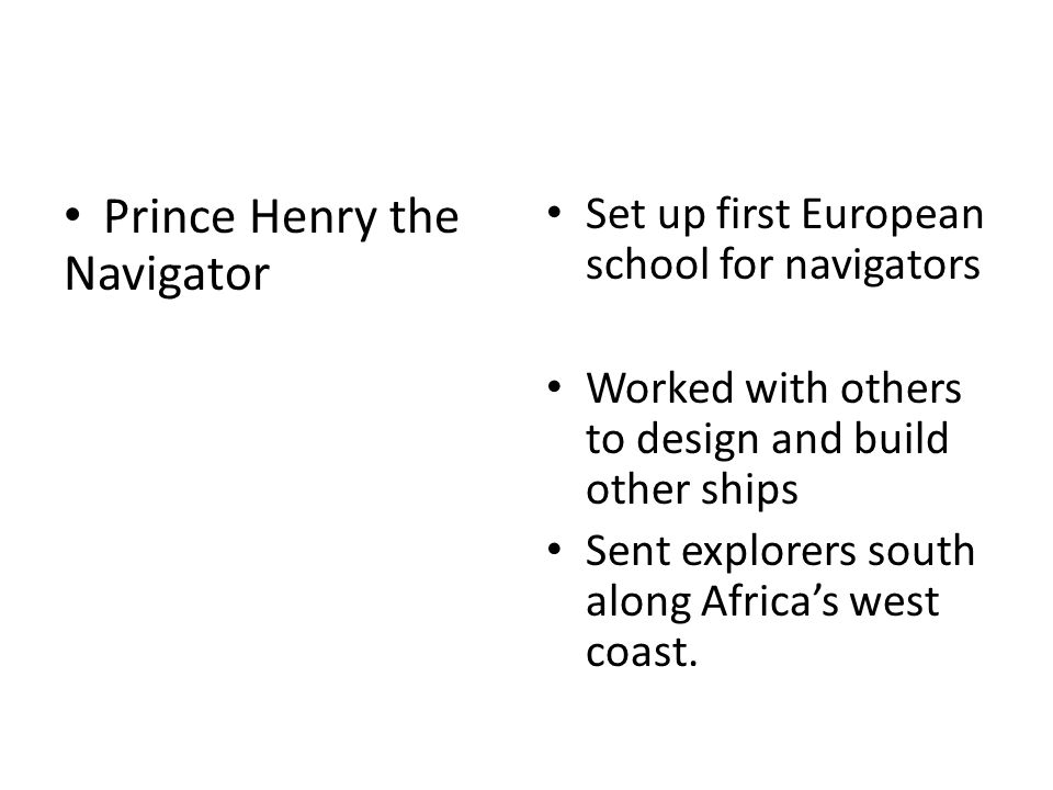 Prince Henry the Navigator Set up first European school for navigators Worked with others to design and build other ships Sent explorers south along Africa's west coast.