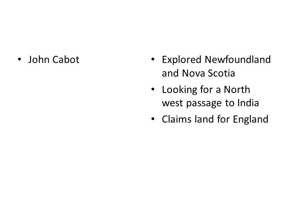 John Cabot Explored Newfoundland and Nova Scotia Looking for a North west passage to India Claims land for England