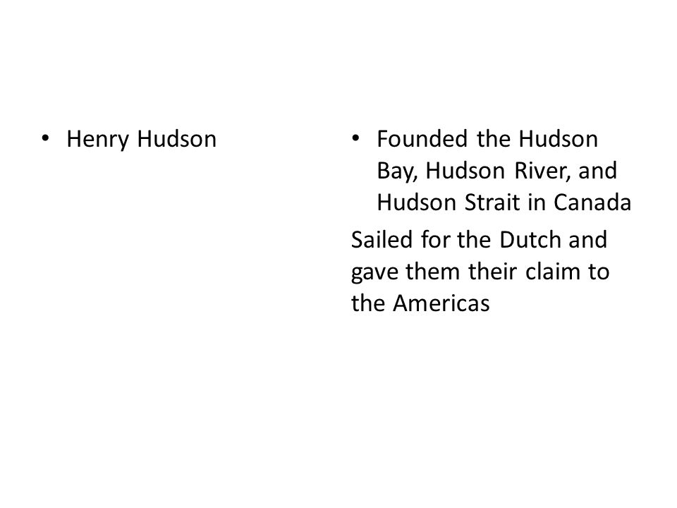 Henry Hudson Founded the Hudson Bay, Hudson River, and Hudson Strait in Canada Sailed for the Dutch and gave them their claim to the Americas