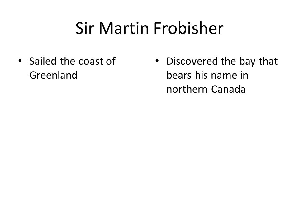 Sir Martin Frobisher Sailed the coast of Greenland Discovered the bay that bears his name in northern Canada